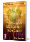 Vibraciono isceljenje kroz čakre - putem svetlosti, boje, zvuka, kristala i aromaterapije