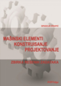 Mašinski elementi, konstruisanje i projektovanje - Zbirka rešenih zadataka