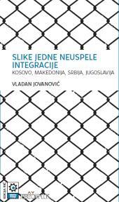 Slike jedne neuspele integracije - Kosovo, Makedonija, Srbija, Jugoslavija