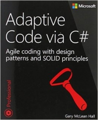Adaptive Code via C#: Class and Interface Design, Design Patterns, and SOLID Principles