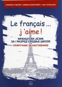 Le français ... j'aime! - francuski jezik za 1. razred srednje škole: priručnik za na