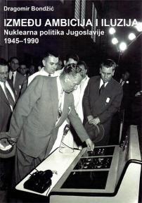 Između ambicija i iluzija : Nuklearna politika Jugoslavije 1945-1990