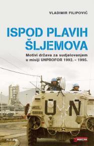 Ispod plavih šljemova : motivi država za sudjelovanjem u misiji UNPROFOR 1992 - 1995.
