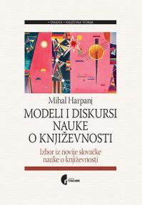 Modeli i diskursi nauke o književnosti: Izbor iz novije slovačke nauke o književnosti
