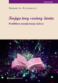 Knjiga tvog srećnog života: Praktikum manifestacije čudesa