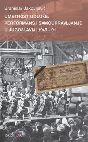Umetnost odluke: Performans i samoupravljanje u Jugoslaviji 1945-91