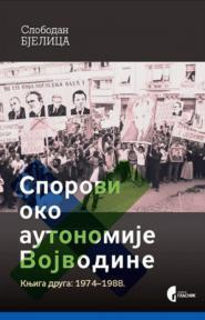 Sporovi oko autonomije Vojvodine, knjiga druga: 1974-1988.