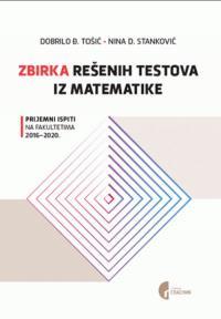 Zbirka rešenih testova iz matematike: prijemni ispiti na fakultetima 2016-2020.